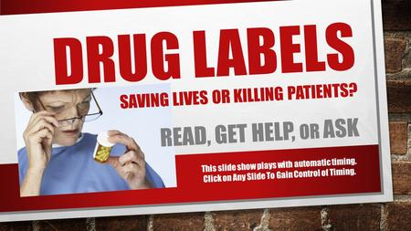 DRUG LABELS SAVING LIVES OR KILLING PATIENTS? READ, GET HELP, OR ASK This slide show plays with automatic timing. Click on Any Slide To Gain Control of.