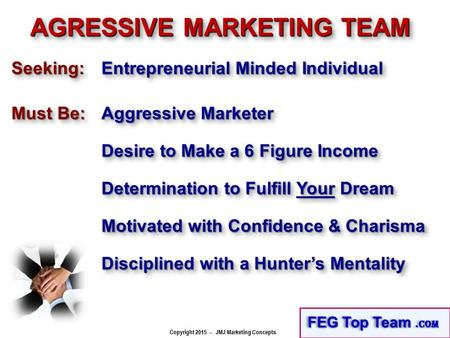 Copyright 2015 -- JMJ Marketing Concepts AGRESSIVE MARKETING TEAM Must Be: Aggressive Marketer Desire to Make a 6 Figure Income Seeking:Seeking: Entrepreneurial.
