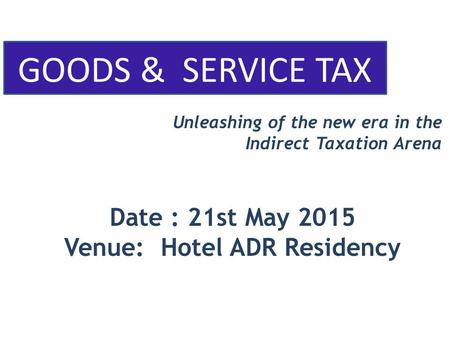 GOODS & SERVICE TAX Unleashing of the new era in the Indirect Taxation Arena Date : 21st May 2015 Venue: Hotel ADR Residency.