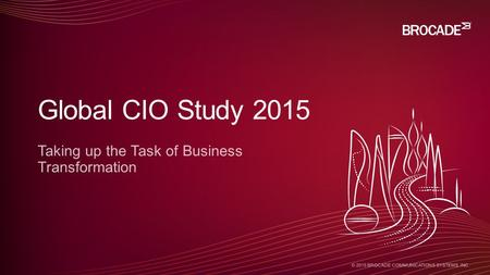 © 2015 BROCADE COMMUNICATIONS SYSTEMS, INC. Taking up the Task of Business Transformation Global CIO Study 2015.