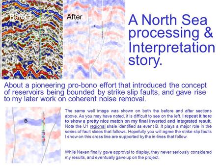 A North Sea processing & Interpretation story. The same well image was shown on both the before and after sections above. As you may have noted, it is.