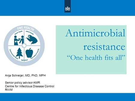 "Antimicrobial resistance ""One health fits all"" Anja Schreijer, MD, PhD, MPH Senior policy advisor AMR Centre for Infectious Disease Control RIVM."
