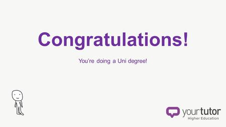 Congratulations! You're doing a Uni degree!. Here are some things you NEED TO KNOW make your course easier get better marks stress less so that you can.