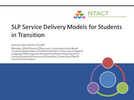 SLP Service Delivery Models for Students in Transition by Perry Flynn M.Ed. CCC/SLP Member, ASHA Board of Directors, Consultant to the North Carolina Department.