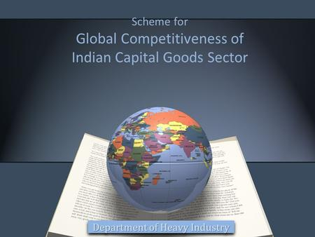 Scheme for Global Competitiveness of Indian Capital Goods Sector Department of Heavy Industry.