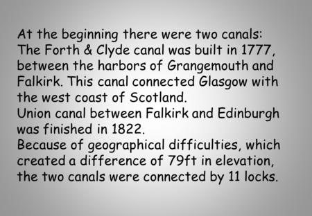 At the beginning there were two canals: The Forth & Clyde canal was built in 1777, between the harbors of Grangemouth and Falkirk. This canal connected.