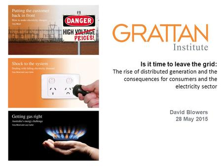 Energy David Blowers 28 May 2015 Is it time to leave the grid: The rise of distributed generation and the consequences for consumers and the electricity.