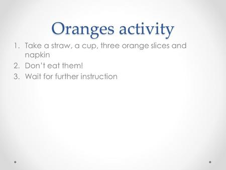 Oranges activity 1.Take a straw, a cup, three orange slices and napkin 2.Don't eat them! 3.Wait for further instruction.