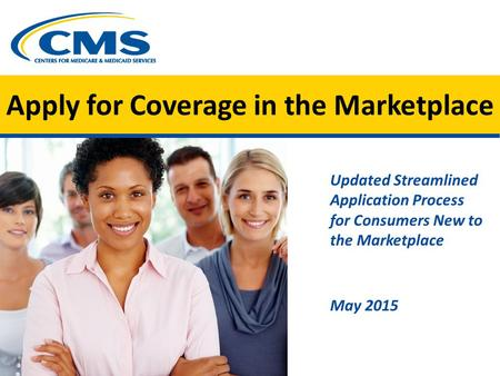Apply for Coverage in the Marketplace Updated Streamlined Application Process for Consumers New to the Marketplace May 2015.