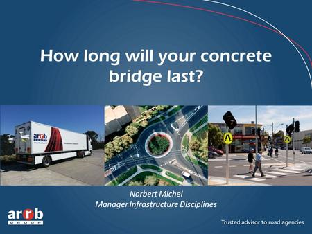 How long will your concrete bridge last? Norbert Michel Manager Infrastructure Disciplines.