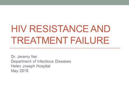 HIV RESISTANCE AND TREATMENT FAILURE Dr. Jeremy Nel Department of Infectious Diseases Helen Joseph Hospital May 2015.