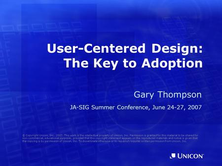 User-Centered Design: The Key to Adoption Gary Thompson JA-SIG Summer Conference, June 24-27, 2007 © Copyright Unicon, Inc., 2007. This work is the intellectual.