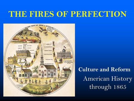 THE FIRES OF PERFECTION Culture and Reform American History through 1865.