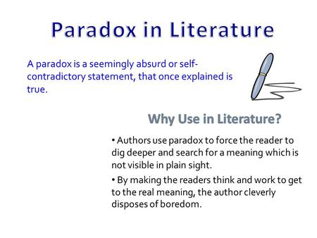 A paradox is a seemingly absurd or self- contradictory statement, that once explained is true. Authors use paradox to force the reader to dig deeper and.