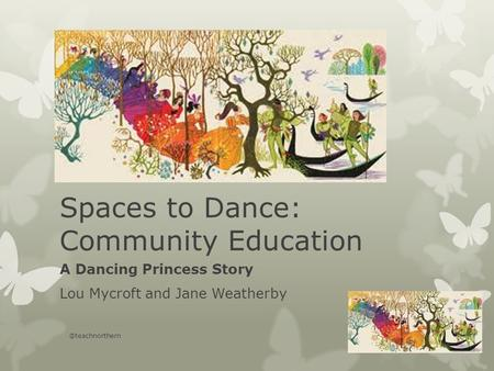 Spaces to Dance: Community Education A Dancing Princess Story Lou Mycroft and Jane