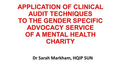 APPLICATION OF CLINICAL AUDIT TECHNIQUES TO THE GENDER SPECIFIC ADVOCACY SERVICE OF A MENTAL HEALTH CHARITY Dr Sarah Markham, HQIP SUN.