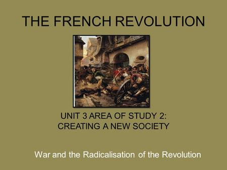 THE FRENCH REVOLUTION UNIT 3 AREA OF STUDY 2: CREATING A NEW SOCIETY War and the Radicalisation of the Revolution.