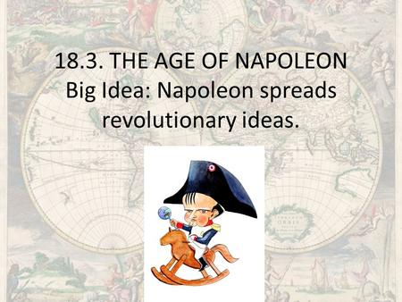 "18.3. THE AGE OF NAPOLEON Big Idea: Napoleon spreads revolutionary ideas. We all know that Napoleon was short ( 5"" 3""-7"") but he did caste a very long."