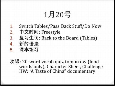1 月 20 号 1. Switch Tables/Pass Back Stuff/Do Now 2. 中文时间 : Freestyle 3. 复习生词 : Back to the Board (Tables) 4. 新的语法 5. 课本练习 功课 : 20-word vocab quiz tomorrow.