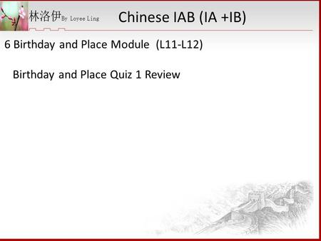6 Birthday and Place Module (L11-L12) Birthday and Place Quiz 1 Review Chinese IAB (IA +IB)