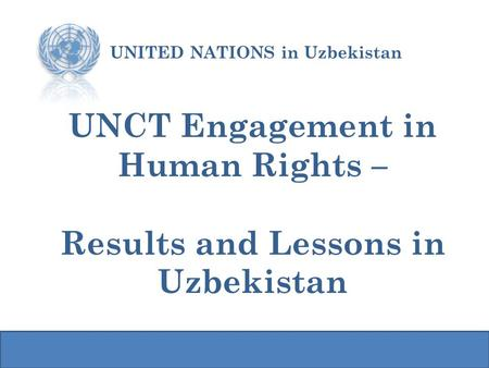 UNCT Engagement in Human Rights – Results and Lessons in Uzbekistan UNITED NATIONS in Uzbekistan.