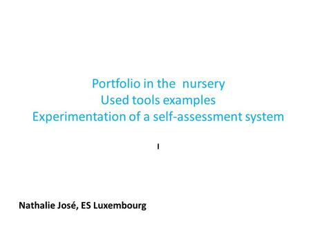 Portfolio in the nursery Used tools examples Experimentation of a self-assessment system I Nathalie José, ES Luxembourg.