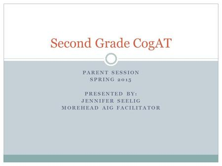 PARENT SESSION SPRING 2015 PRESENTED BY: JENNIFER SEELIG MOREHEAD AIG FACILITATOR Second Grade CogAT.