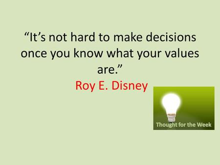 """It's not hard to make decisions once you know what your values are."" Roy E. Disney."