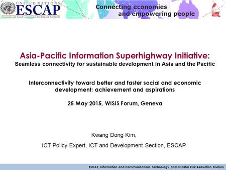 ESCAP, Information and Communications Technology and Disaster Risk Reduction Division Connecting economies and empowering people Asia-Pacific Information.