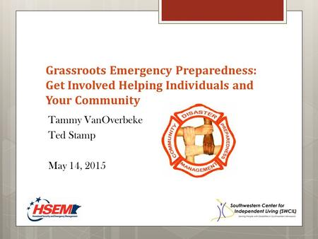 Grassroots Emergency Preparedness: Get Involved Helping Individuals and Your Community Tammy VanOverbeke Ted Stamp May 14, 2015.
