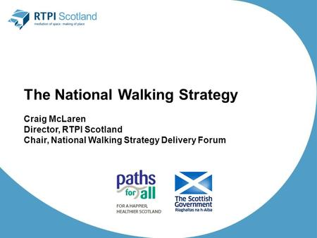 The National Walking Strategy Craig McLaren Director, RTPI Scotland Chair, National Walking Strategy Delivery Forum.