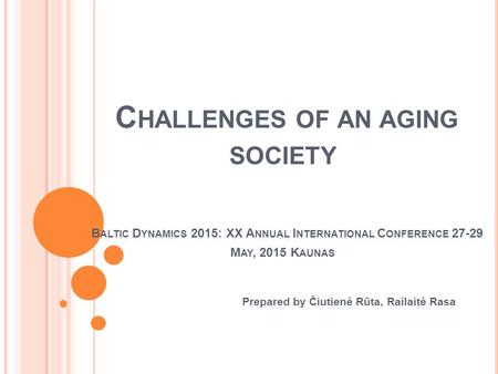 C HALLENGES OF AN AGING SOCIETY B ALTIC D YNAMICS 2015: XX A NNUAL I NTERNATIONAL C ONFERENCE 27-29 M AY, 2015 K AUNAS Prepared by Čiutienė Rūta, Railaitė.