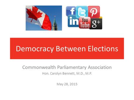 Democracy Between Elections Commonwealth Parliamentary Association Hon. Carolyn Bennett, M.D., M.P. May 28, 2015.