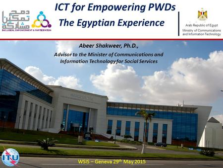 1 ICT for Empowering PWDs The Egyptian Experience Abeer Shakweer, Ph.D., Advisor to the Minister of Communications and Information Technology for Social.