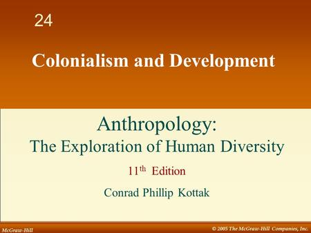 McGraw-Hill © 2005 The McGraw-Hill Companies, Inc. 1 24 Colonialism and Development Anthropology: The Exploration of Human Diversity 11 th Edition Conrad.