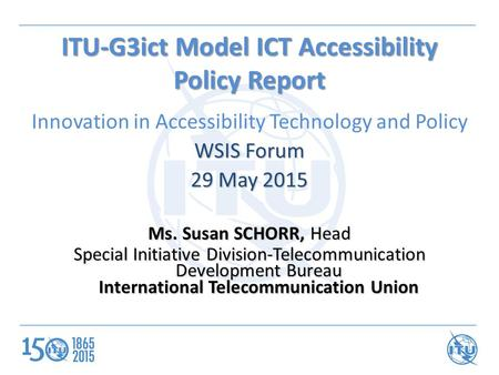 ITU-G3ict Model ICT Accessibility Policy Report Innovation in Accessibility Technology and Policy WSIS Forum 29 May 2015 Ms. Susan SCHORR, Head Special.