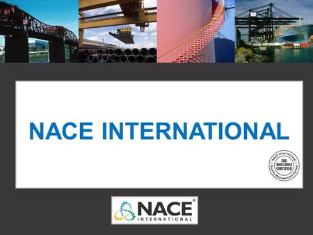 NACE INTERNATIONAL *Before using this presentation, please contact Alysa Reich (alysa.reich@nace.org or 281-228-6280) for updated member and certification.