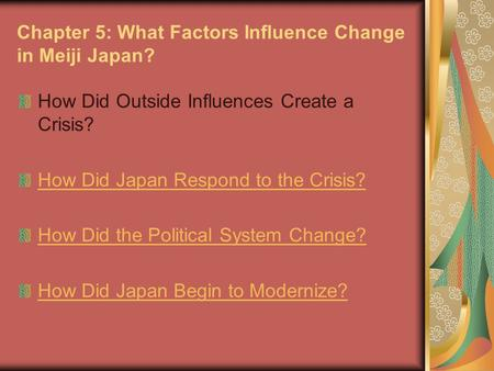 Chapter 5: What Factors Influence Change in Meiji Japan? How Did Outside Influences Create a Crisis? How Did Japan Respond to the Crisis? How Did the Political.