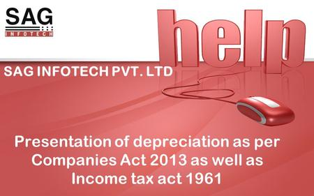 SAG INFOTECH PVT. LTD Presentation of depreciation as per Companies Act 2013 as well as Income tax act 1961.