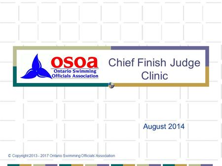 Chief Finish Judge Clinic August 2014 © Copyright 2013 - 2017 Ontario Swimming Officials' Association.