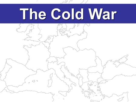 The Cold War The end of WWII caused major changes: