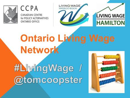 Ontario Living Wage Network. 1.8 million workers amongst working poor in Canada Minimum wage arbitrary, politically driven – does not meet cost of living.