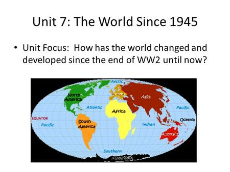 Unit 7: The World Since 1945 Unit Focus: How has the world changed and developed since the end of WW2 until now?