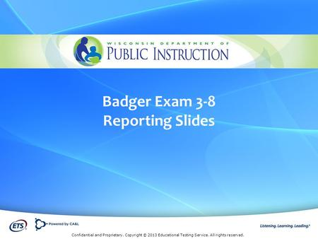 Confidential and Proprietary. Copyright © 2013 Educational Testing Service. All rights reserved. Badger Exam 3-8 Reporting Slides.