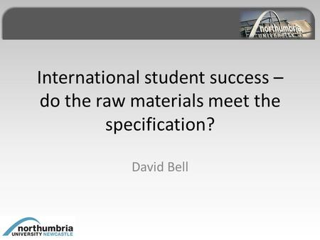 International student success – do the raw materials meet the specification? David Bell.