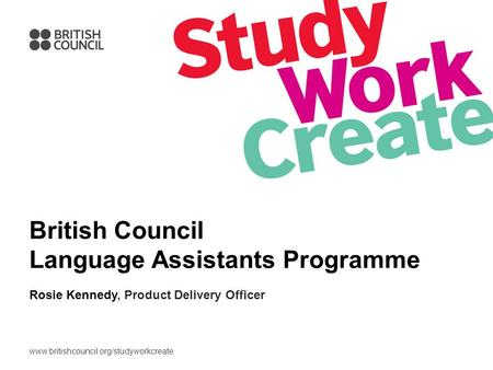 Www.britishcouncil.org/studyworkcreate British Council Language Assistants Programme Rosie Kennedy, Product Delivery Officer.