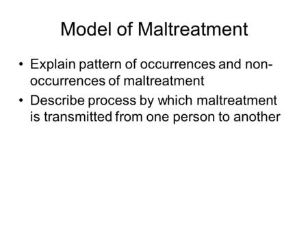 Model of Maltreatment Explain pattern of occurrences and non- occurrences of maltreatment Describe process by which maltreatment is transmitted from one.