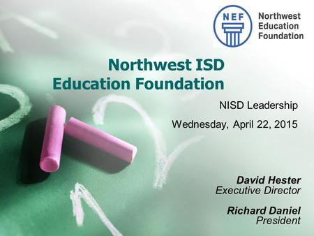 Northwest ISD Education Foundation NISD Leadership Wednesday, April 22, 2015 David Hester Executive Director Richard Daniel President.