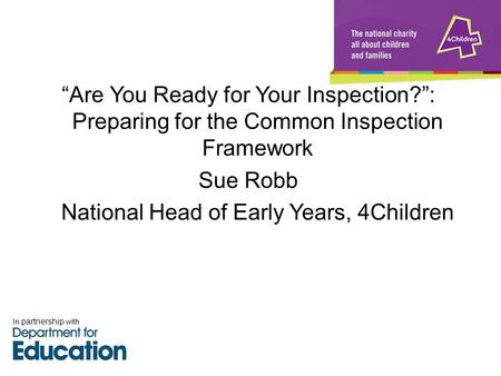 """Are You Ready for Your Inspection?"": Preparing for the Common Inspection Framework Sue Robb National Head of Early Years, 4Children In partnership with."