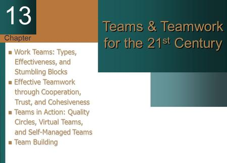 Chapter 13 Teams & Teamwork for the 21 st Century Work Teams: Types, Work Teams: Types, Effectiveness, and Effectiveness, and Stumbling Blocks Stumbling.